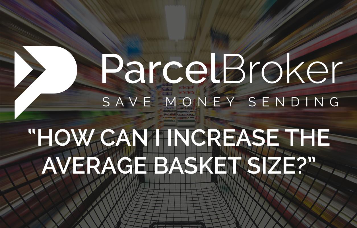 """""""""""How Can I Increase The Average Basket Size?"""" - ParcelBroker Blog"""